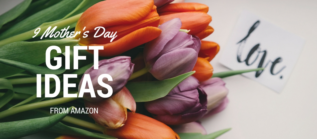 9 Mother's Day Gift Ideas from Amazon