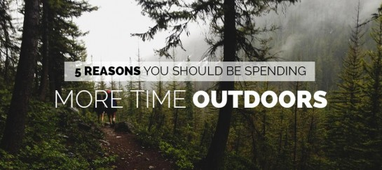 5 REASONS YOU SHOULD BE SPENDING MORE TIME OUTDOORS