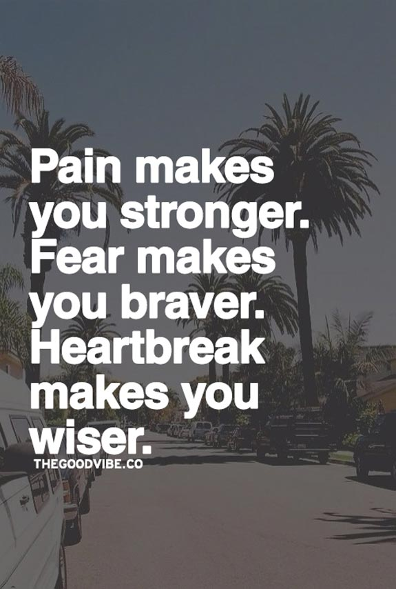 Pain makes you stronger. Fear makes you braver. Heartbreak makes you wiser