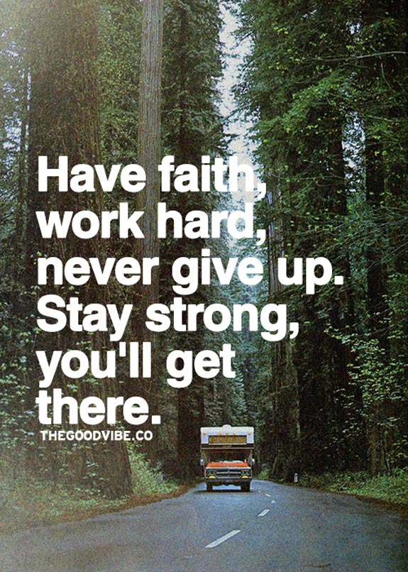 Have Faith, work hard, never give up, Stay strong, you'll get there.